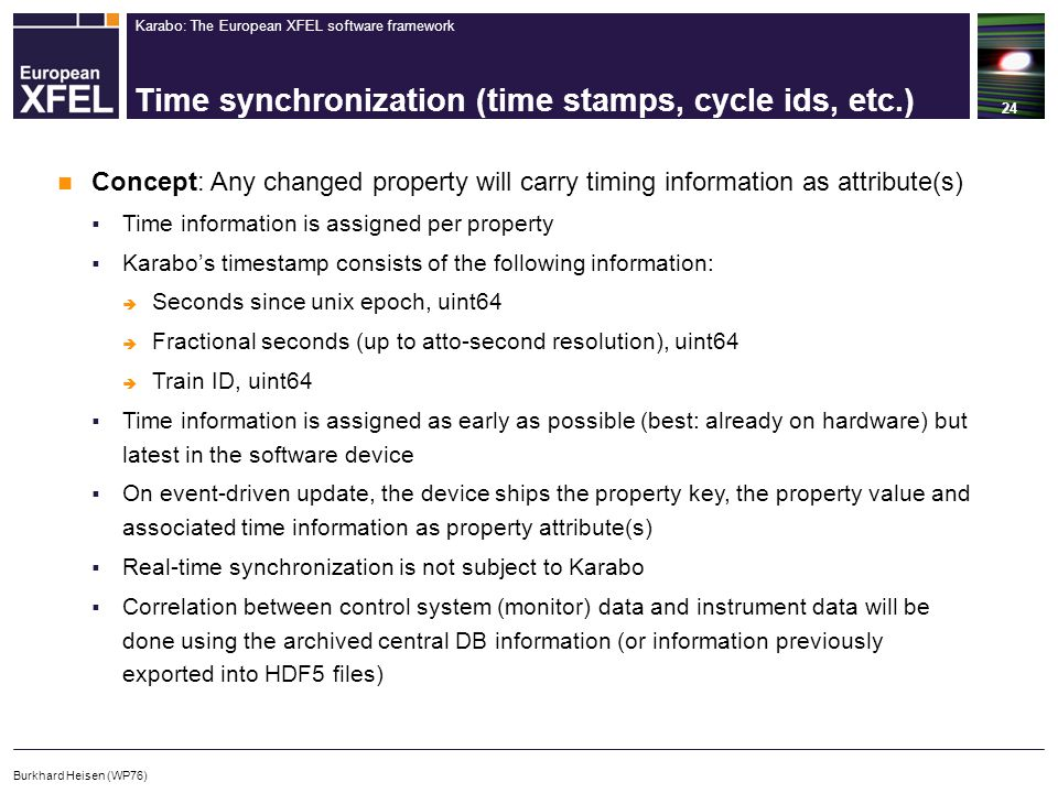Karabo: The European XFEL software framework Time synchronization (time stamps, cycle ids, etc.) 24 Burkhard Heisen (WP76) Concept: Any changed property will carry timing information as attribute(s)  Time information is assigned per property  Karabo's timestamp consists of the following information:  Seconds since unix epoch, uint64  Fractional seconds (up to atto-second resolution), uint64  Train ID, uint64  Time information is assigned as early as possible (best: already on hardware) but latest in the software device  On event-driven update, the device ships the property key, the property value and associated time information as property attribute(s)  Real-time synchronization is not subject to Karabo  Correlation between control system (monitor) data and instrument data will be done using the archived central DB information (or information previously exported into HDF5 files)