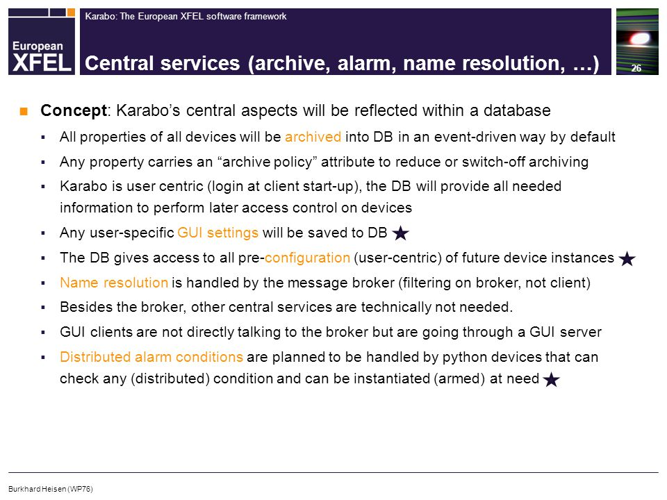 Karabo: The European XFEL software framework Central services (archive, alarm, name resolution, …) 26 Burkhard Heisen (WP76) Concept: Karabo's central aspects will be reflected within a database  All properties of all devices will be archived into DB in an event-driven way by default  Any property carries an archive policy attribute to reduce or switch-off archiving  Karabo is user centric (login at client start-up), the DB will provide all needed information to perform later access control on devices  Any user-specific GUI settings will be saved to DB  The DB gives access to all pre-configuration (user-centric) of future device instances  Name resolution is handled by the message broker (filtering on broker, not client)  Besides the broker, other central services are technically not needed.