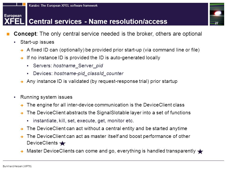 Karabo: The European XFEL software framework Central services - Name resolution/access 27 Burkhard Heisen (WP76) Concept: The only central service needed is the broker, others are optional  Start-up issues  A fixed ID can (optionally) be provided prior start-up (via command line or file)  If no instance ID is provided the ID is auto-generated locally  Servers: hostname_Server_pid  Devices: hostname-pid_classId_counter  Any instance ID is validated (by request-response trial) prior startup  Running system issues  The engine for all inter-device communication is the DeviceClient class  The DeviceClient abstracts the SignalSlotable layer into a set of functions  instantiate, kill, set, execute, get, monitor etc.