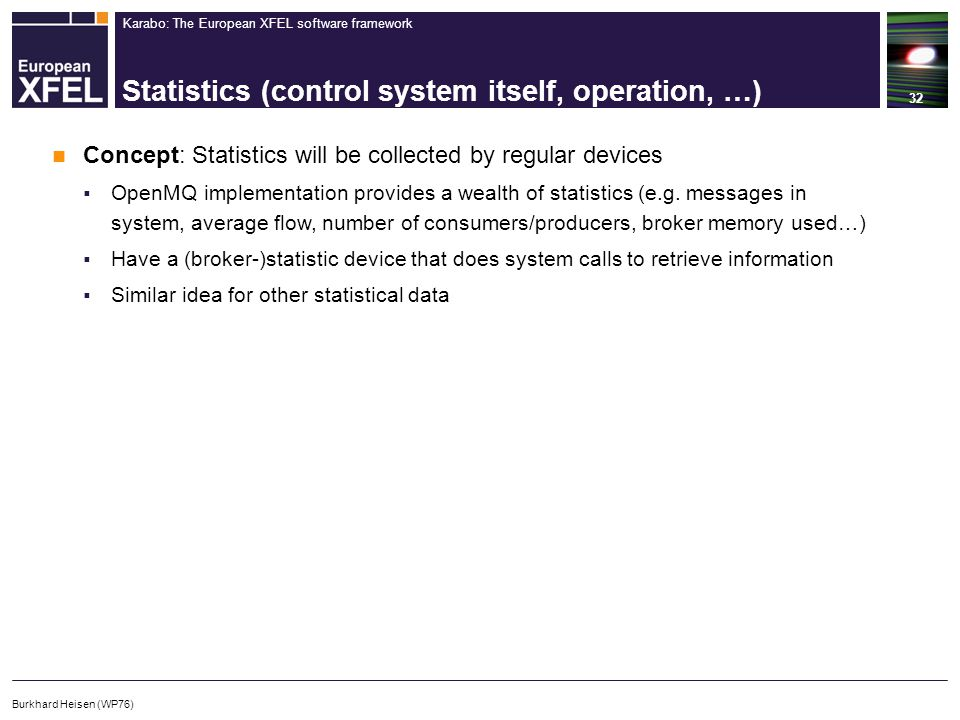 Karabo: The European XFEL software framework Statistics (control system itself, operation, …) 32 Burkhard Heisen (WP76) Concept: Statistics will be collected by regular devices  OpenMQ implementation provides a wealth of statistics (e.g.