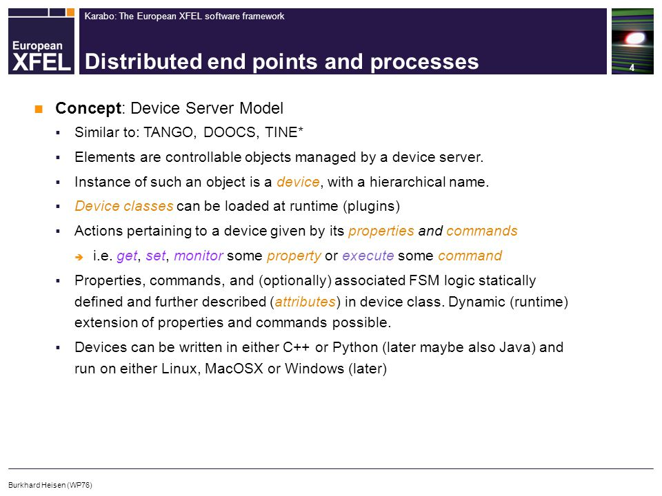 Karabo: The European XFEL software framework Distributed end points and processes 4 Burkhard Heisen (WP76) Concept: Device Server Model  Similar to: TANGO, DOOCS, TINE*  Elements are controllable objects managed by a device server.
