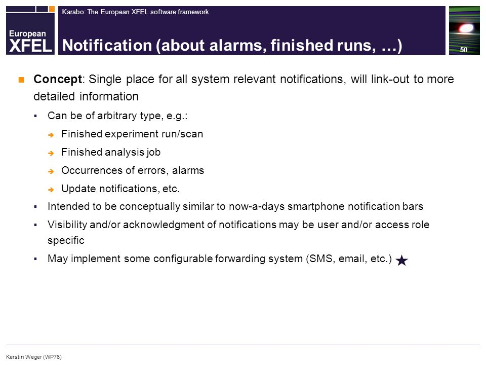 Karabo: The European XFEL software framework Notification (about alarms, finished runs, …) 50 Concept: Single place for all system relevant notifications, will link-out to more detailed information  Can be of arbitrary type, e.g.:  Finished experiment run/scan  Finished analysis job  Occurrences of errors, alarms  Update notifications, etc.