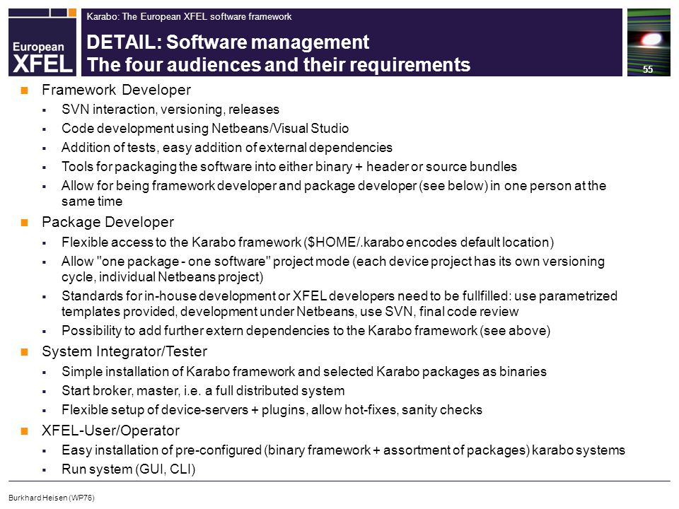 Karabo: The European XFEL software framework DETAIL: Software management The four audiences and their requirements 55 Burkhard Heisen (WP76) Framework Developer  SVN interaction, versioning, releases  Code development using Netbeans/Visual Studio  Addition of tests, easy addition of external dependencies  Tools for packaging the software into either binary + header or source bundles  Allow for being framework developer and package developer (see below) in one person at the same time Package Developer  Flexible access to the Karabo framework ($HOME/.karabo encodes default location)  Allow one package - one software project mode (each device project has its own versioning cycle, individual Netbeans project)  Standards for in-house development or XFEL developers need to be fullfilled: use parametrized templates provided, development under Netbeans, use SVN, final code review  Possibility to add further extern dependencies to the Karabo framework (see above) System Integrator/Tester  Simple installation of Karabo framework and selected Karabo packages as binaries  Start broker, master, i.e.