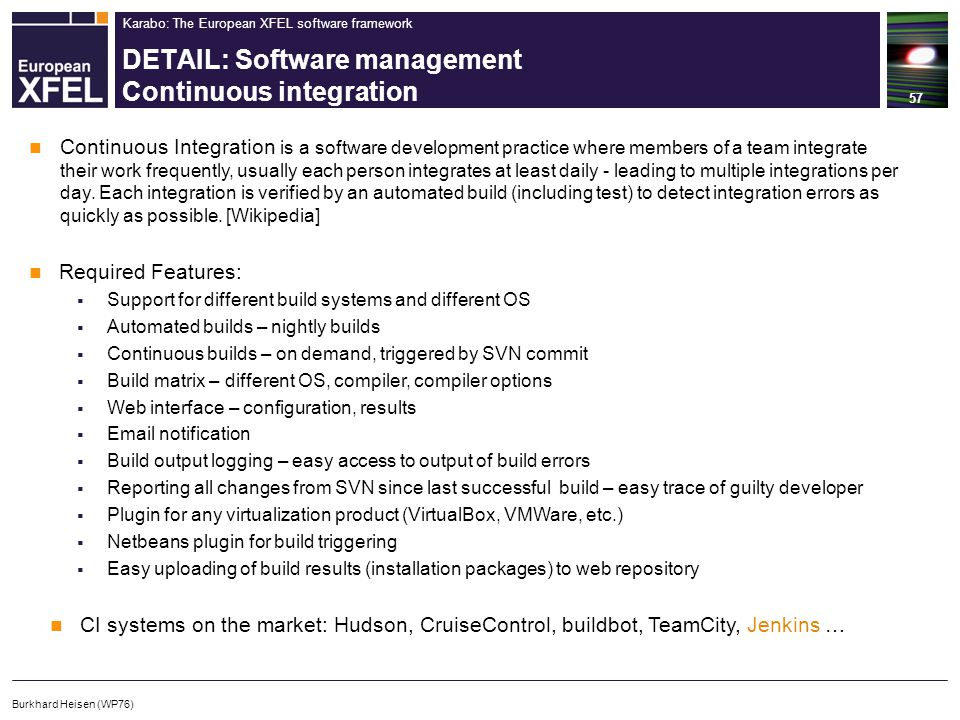 Karabo: The European XFEL software framework DETAIL: Software management Continuous integration 57 Burkhard Heisen (WP76) Continuous Integration is a software development practice where members of a team integrate their work frequently, usually each person integrates at least daily - leading to multiple integrations per day.