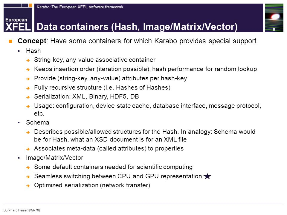Karabo: The European XFEL software framework Data containers (Hash, Image/Matrix/Vector) 8 Burkhard Heisen (WP76) Concept: Have some containers for which Karabo provides special support  Hash  String-key, any-value associative container  Keeps insertion order (iteration possible), hash performance for random lookup  Provide (string-key, any-value) attributes per hash-key  Fully recursive structure (i.e.