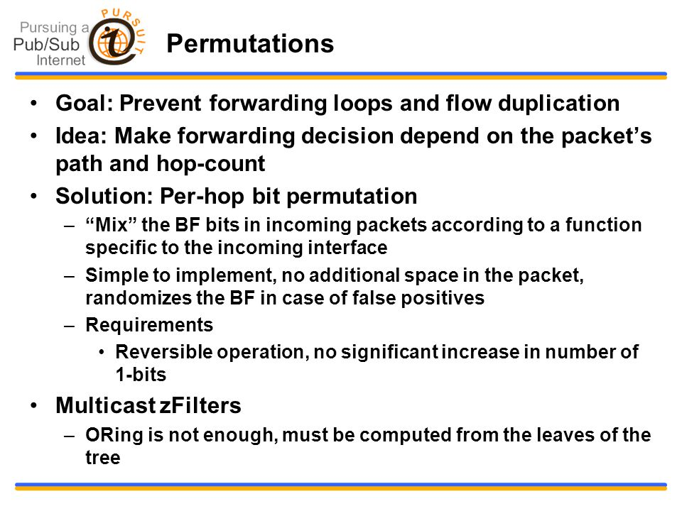 Permutations Goal: Prevent forwarding loops and flow duplication Idea: Make forwarding decision depend on the packet's path and hop-count Solution: Per-hop bit permutation – Mix the BF bits in incoming packets according to a function specific to the incoming interface –Simple to implement, no additional space in the packet, randomizes the BF in case of false positives –Requirements Reversible operation, no significant increase in number of 1-bits Multicast zFilters –ORing is not enough, must be computed from the leaves of the tree