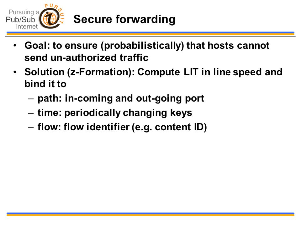 Secure forwarding Goal: to ensure (probabilistically) that hosts cannot send un-authorized traffic Solution (z-Formation): Compute LIT in line speed and bind it to –path: in-coming and out-going port –time: periodically changing keys –flow: flow identifier (e.g.