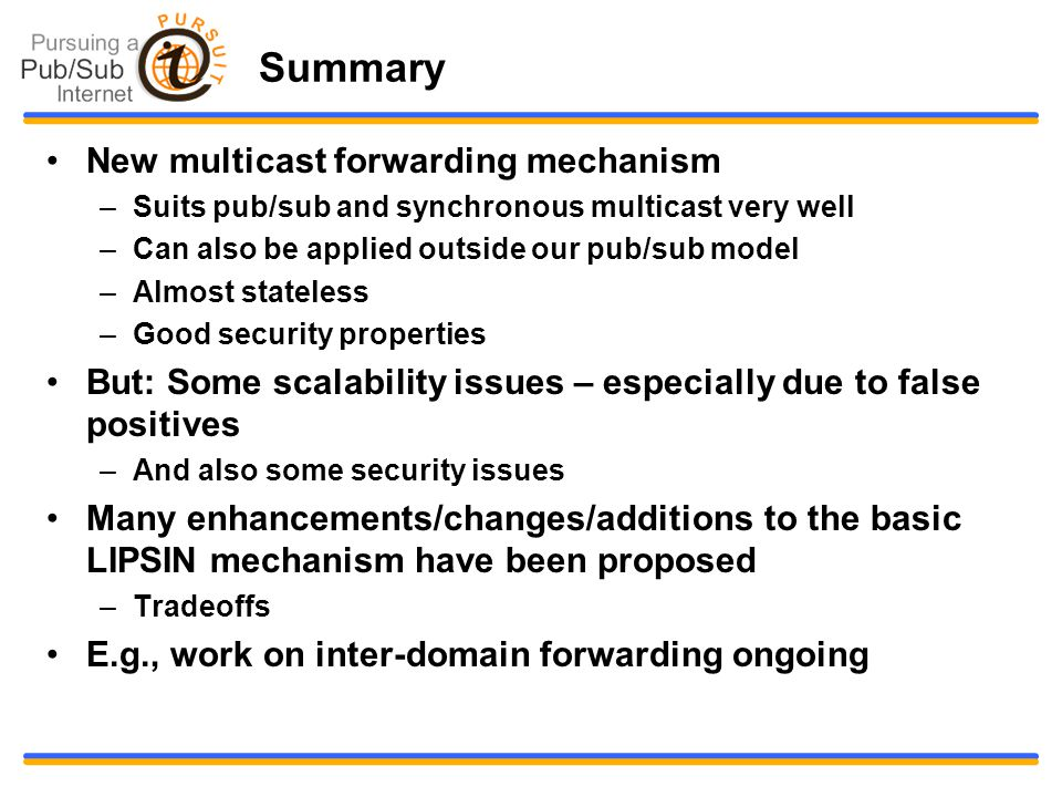 Summary New multicast forwarding mechanism –Suits pub/sub and synchronous multicast very well –Can also be applied outside our pub/sub model –Almost stateless –Good security properties But: Some scalability issues – especially due to false positives –And also some security issues Many enhancements/changes/additions to the basic LIPSIN mechanism have been proposed –Tradeoffs E.g., work on inter-domain forwarding ongoing