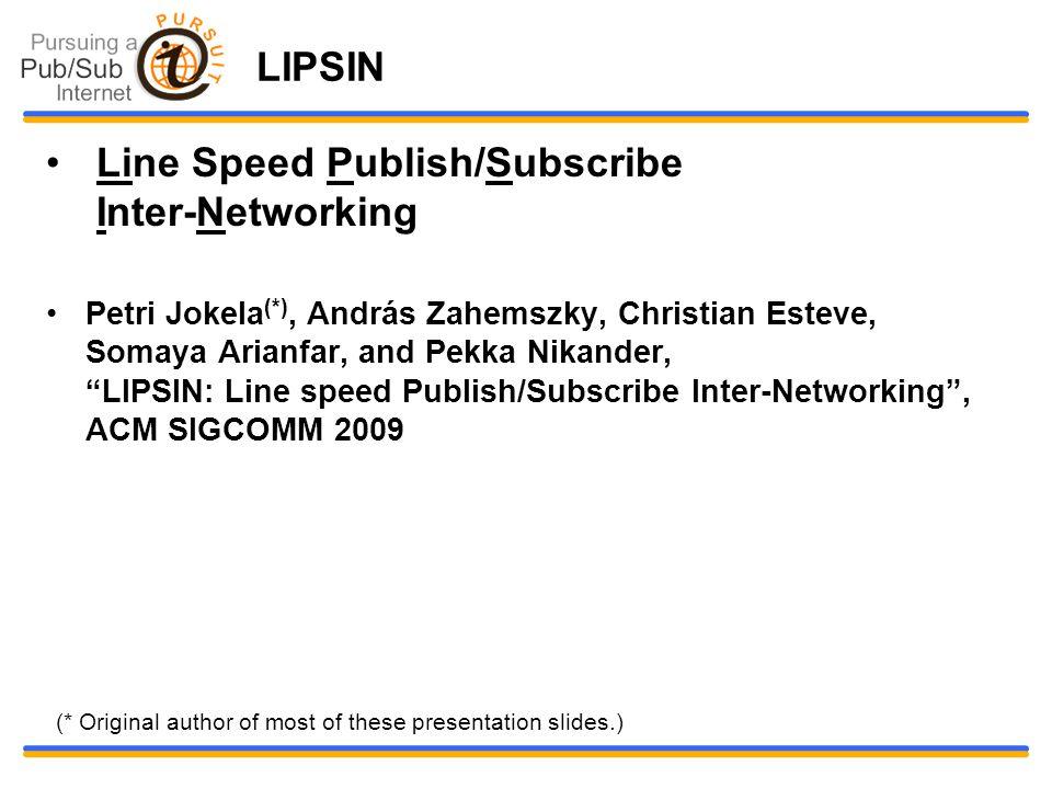 LIPSIN Line Speed Publish/Subscribe Inter-Networking Petri Jokela (*), András Zahemszky, Christian Esteve, Somaya Arianfar, and Pekka Nikander, LIPSIN: Line speed Publish/Subscribe Inter-Networking , ACM SIGCOMM 2009 (* Original author of most of these presentation slides.)