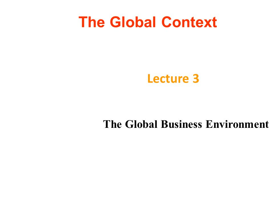 The Global Context Lecture 3 The Global Business Environment