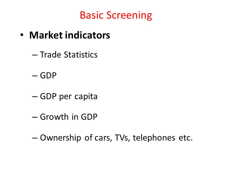 Basic Screening Market indicators – Trade Statistics – GDP – GDP per capita – Growth in GDP – Ownership of cars, TVs, telephones etc.