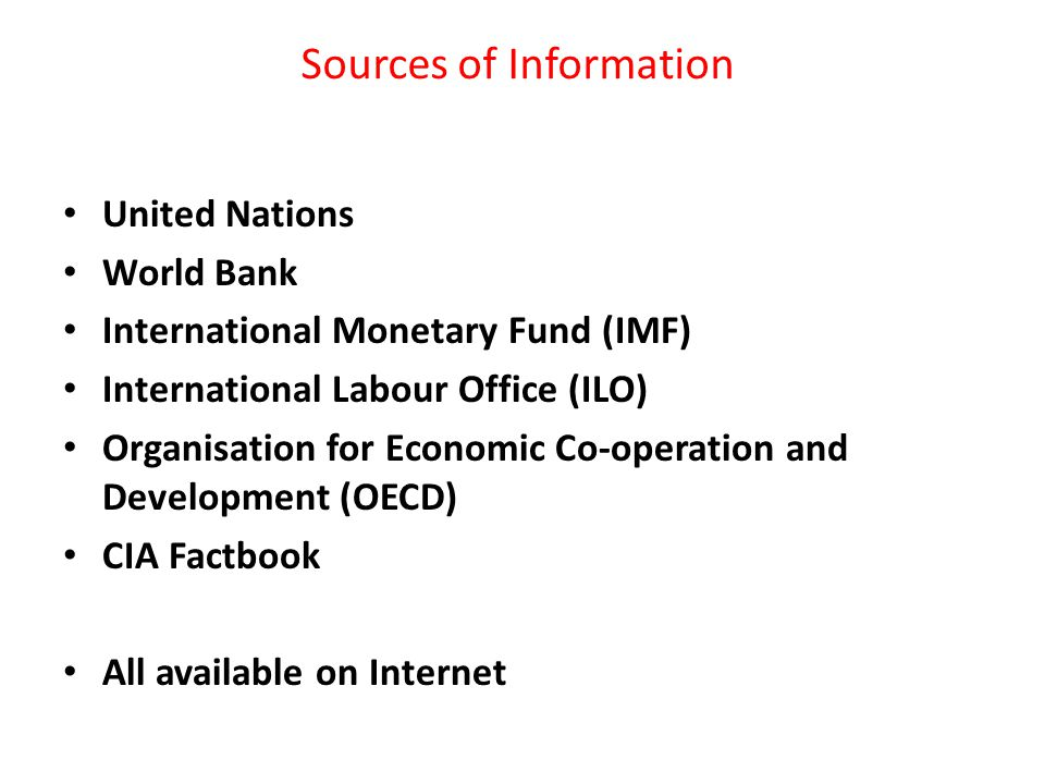 Sources of Information United Nations World Bank International Monetary Fund (IMF) International Labour Office (ILO) Organisation for Economic Co-operation and Development (OECD) CIA Factbook All available on Internet
