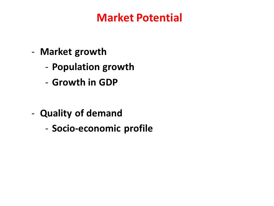 Market Potential -Market growth -Population growth -Growth in GDP -Quality of demand -Socio-economic profile