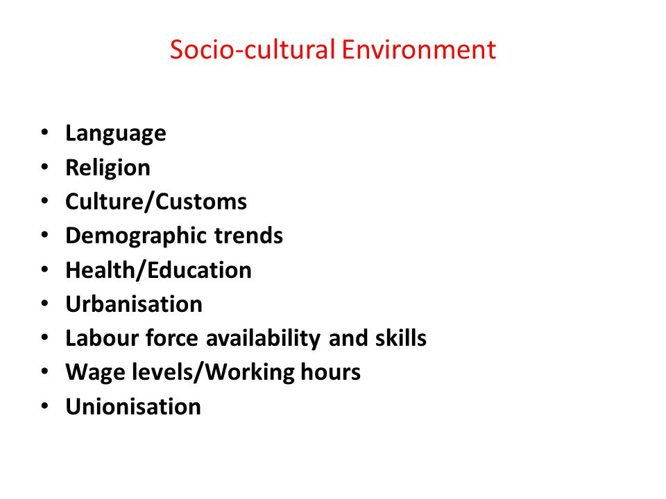 Socio-cultural Environment Language Religion Culture/Customs Demographic trends Health/Education Urbanisation Labour force availability and skills Wage levels/Working hours Unionisation