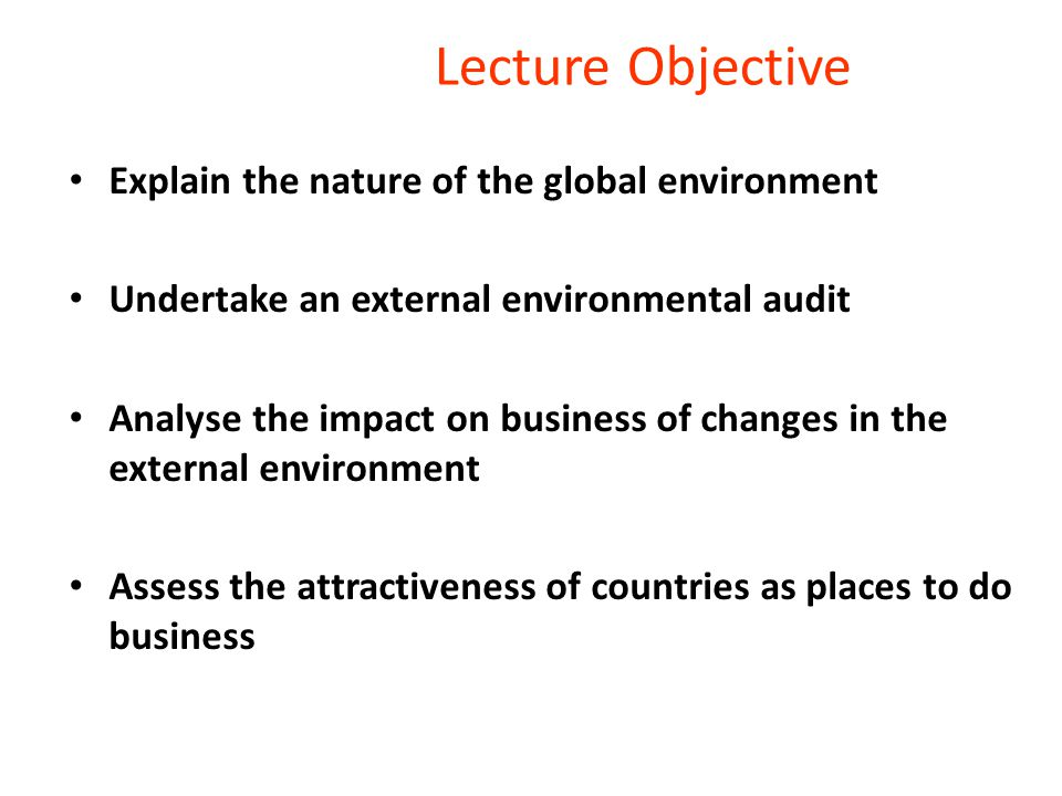 Lecture Objective Explain the nature of the global environment Undertake an external environmental audit Analyse the impact on business of changes in the external environment Assess the attractiveness of countries as places to do business