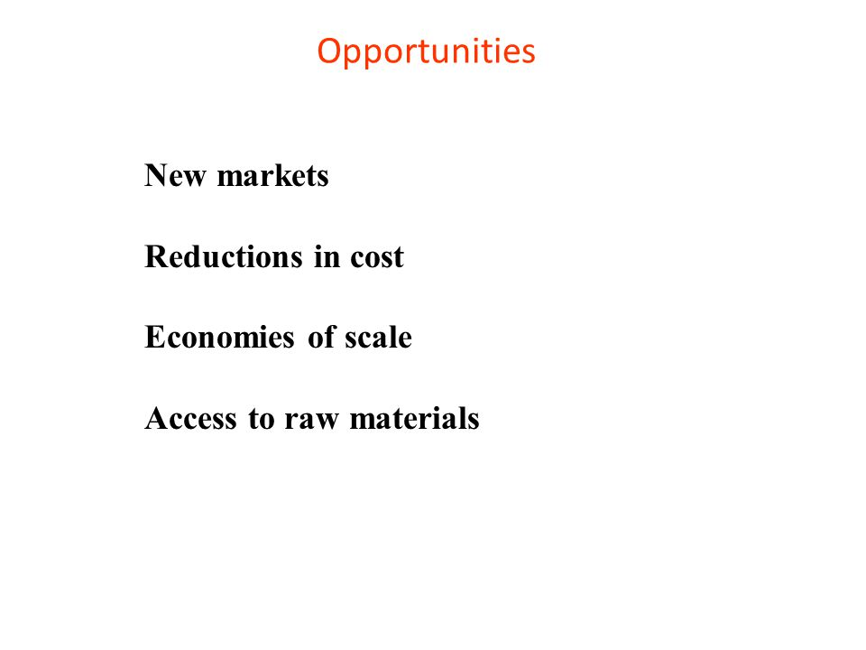 Opportunities New markets Reductions in cost Economies of scale Access to raw materials