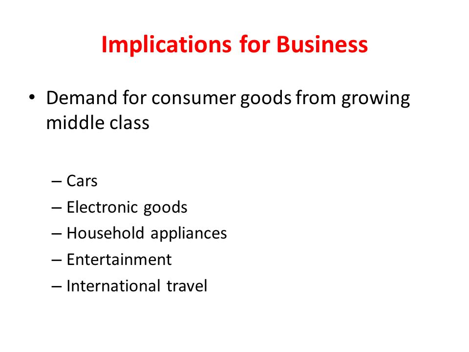 Demand for consumer goods from growing middle class – Cars – Electronic goods – Household appliances – Entertainment – International travel Implicatio