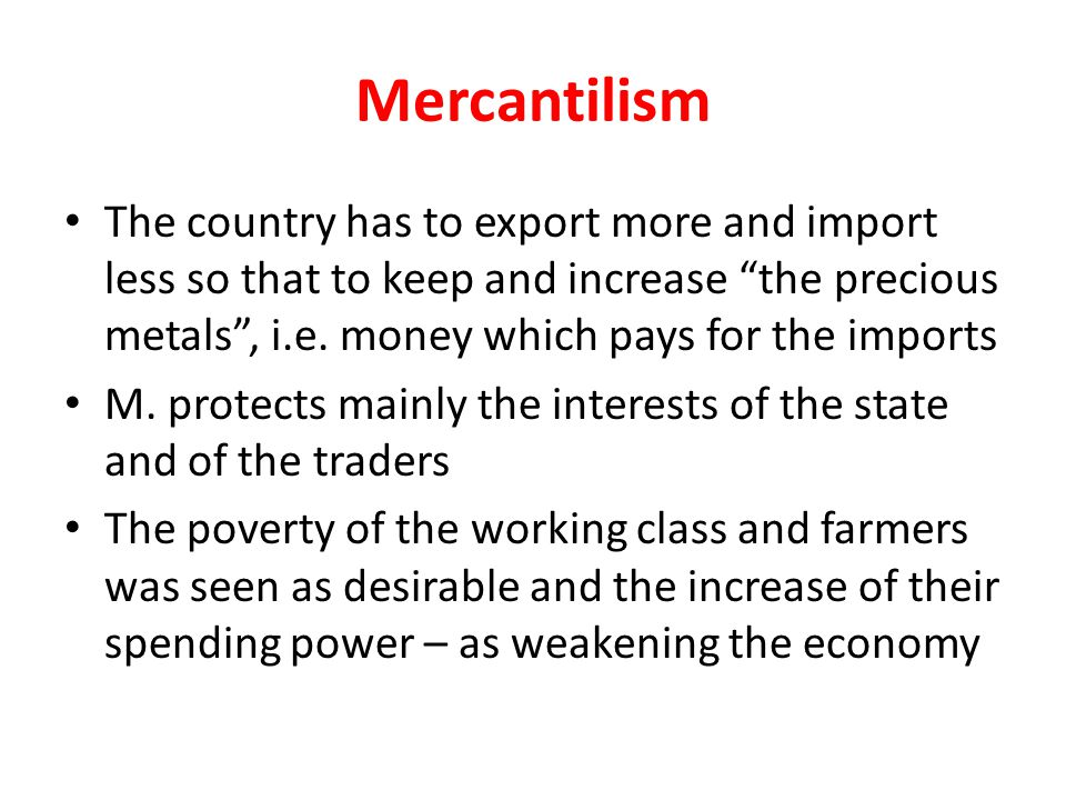 "Mercantilism The country has to export more and import less so that to keep and increase ""the precious metals"", i.e. money which pays for the imports"