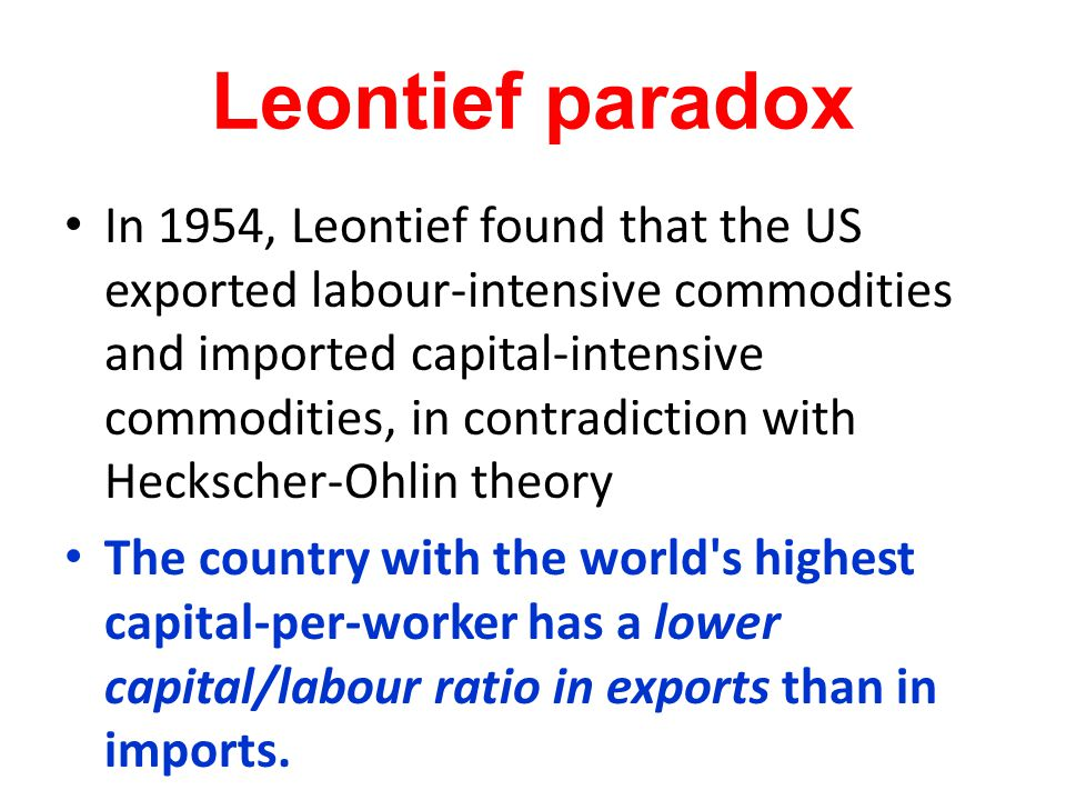 Leontief paradox In 1954, Leontief found that the US exported labour-intensive commodities and imported capital-intensive commodities, in contradictio