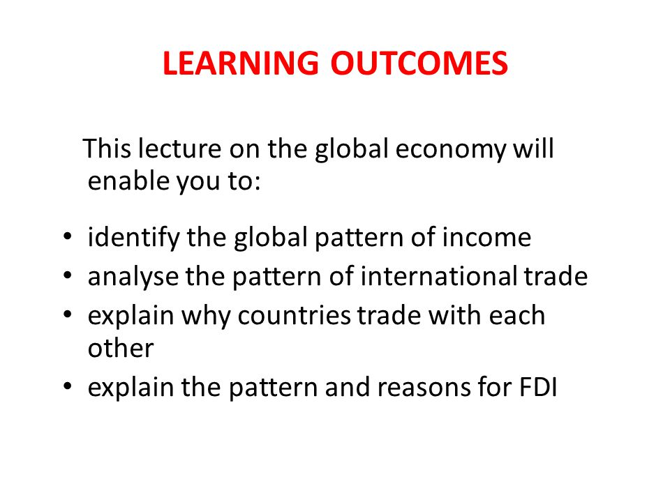 LEARNING OUTCOMES This lecture on the global economy will enable you to: identify the global pattern of income analyse the pattern of international trade explain why countries trade with each other explain the pattern and reasons for FDI