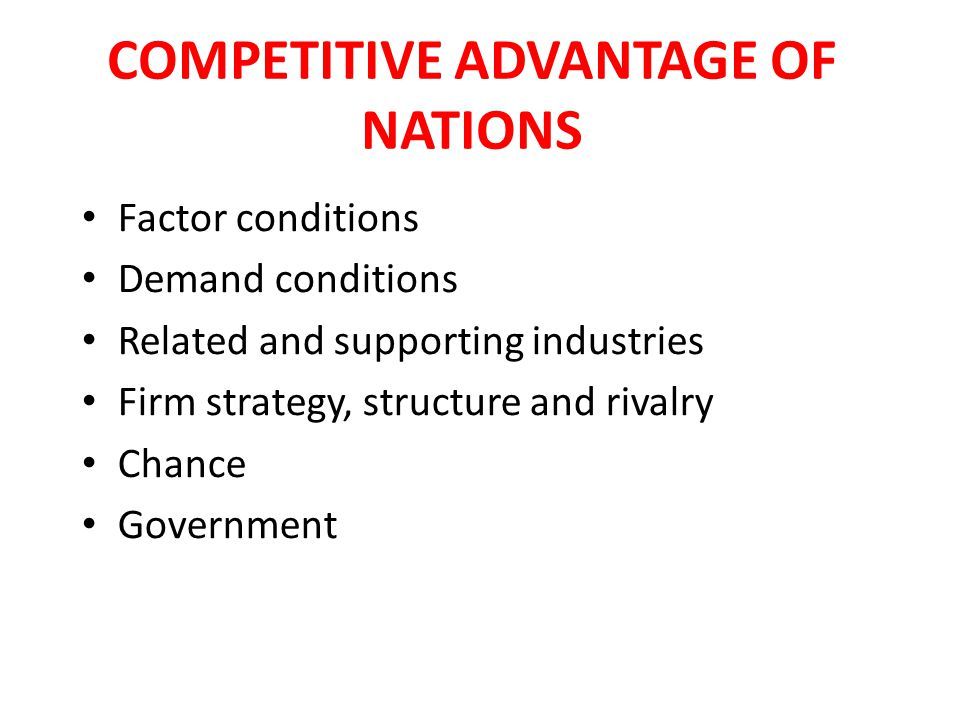 COMPETITIVE ADVANTAGE OF NATIONS Factor conditions Demand conditions Related and supporting industries Firm strategy, structure and rivalry Chance Government