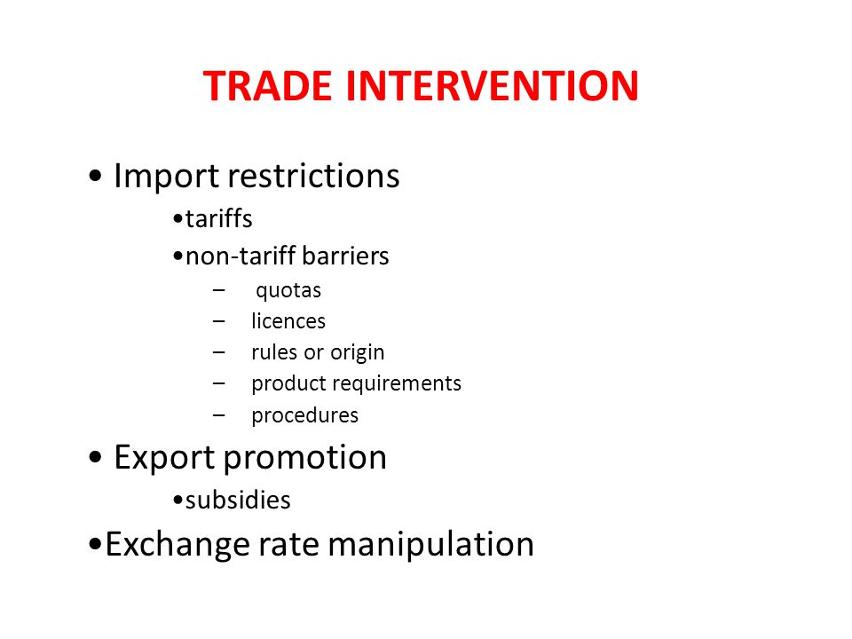 TRADE INTERVENTION Import restrictions tariffs non-tariff barriers –quotas – licences – rules or origin – product requirements – procedures Export promotion subsidies Exchange rate manipulation