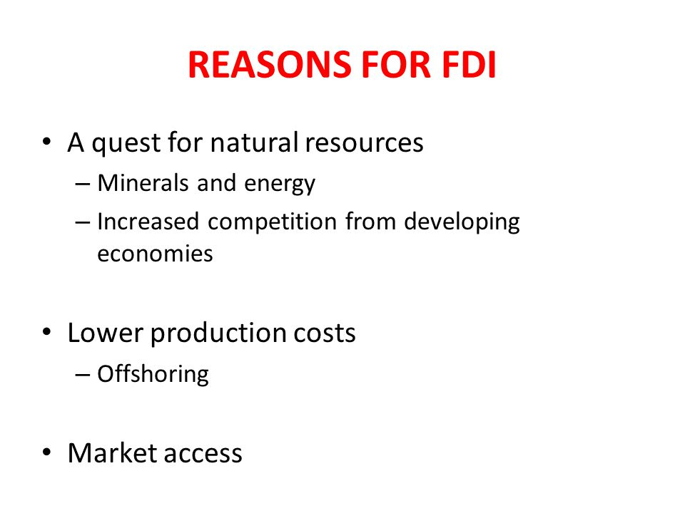 REASONS FOR FDI A quest for natural resources – Minerals and energy – Increased competition from developing economies Lower production costs – Offshor