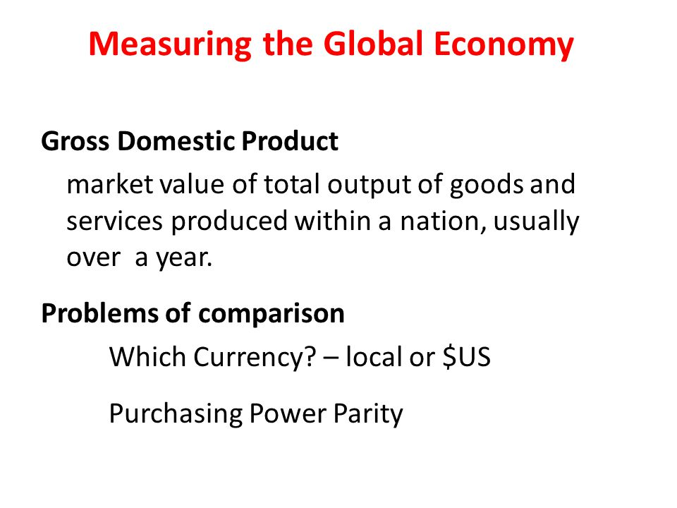 Measuring the Global Economy Gross Domestic Product market value of total output of goods and services produced within a nation, usually over a year.