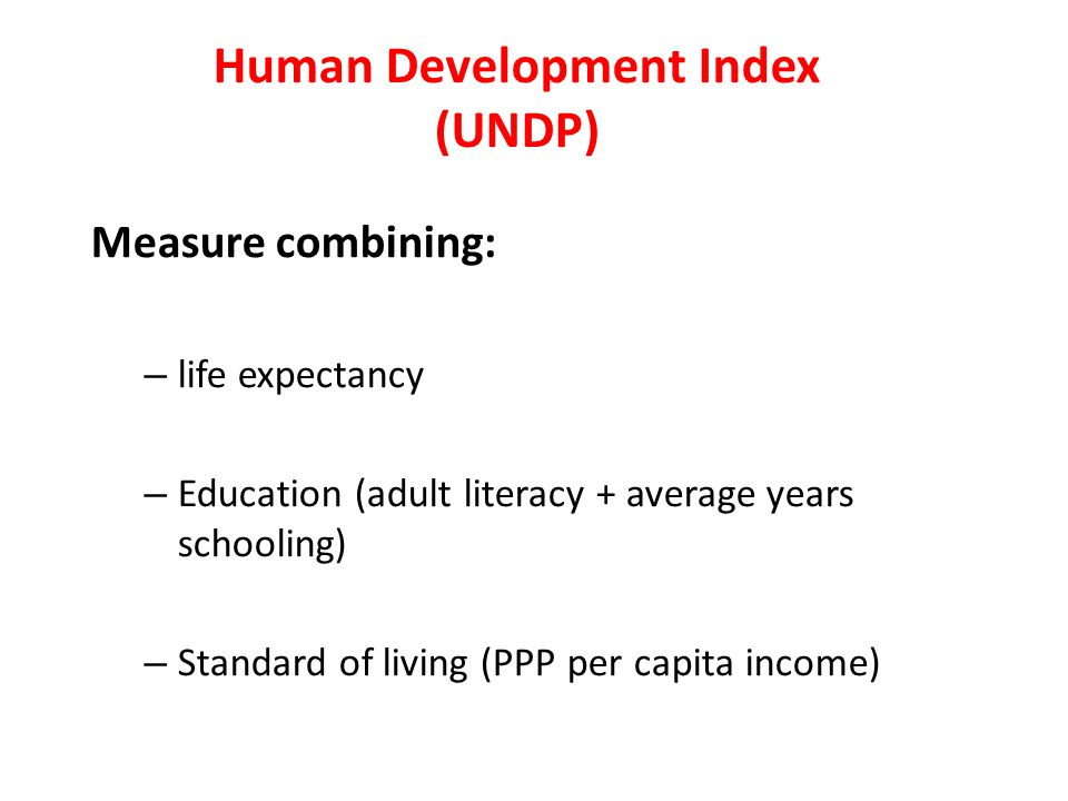 Human Development Index (UNDP) Measure combining: – life expectancy – Education (adult literacy + average years schooling) – Standard of living (PPP p