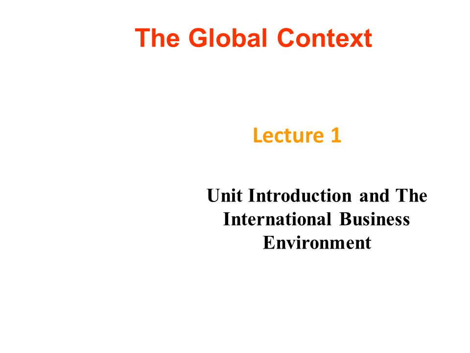 The Global Context Lecture 1 Unit Introduction and The International Business Environment