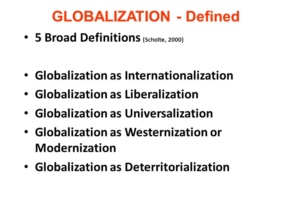 GLOBALIZATION - Defined 5 Broad Definitions (Scholte, 2000) Globalization as Internationalization Globalization as Liberalization Globalization as Universalization Globalization as Westernization or Modernization Globalization as Deterritorialization