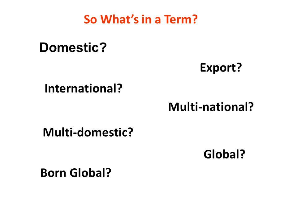 Domestic. International. Export. Global. Multi-national.