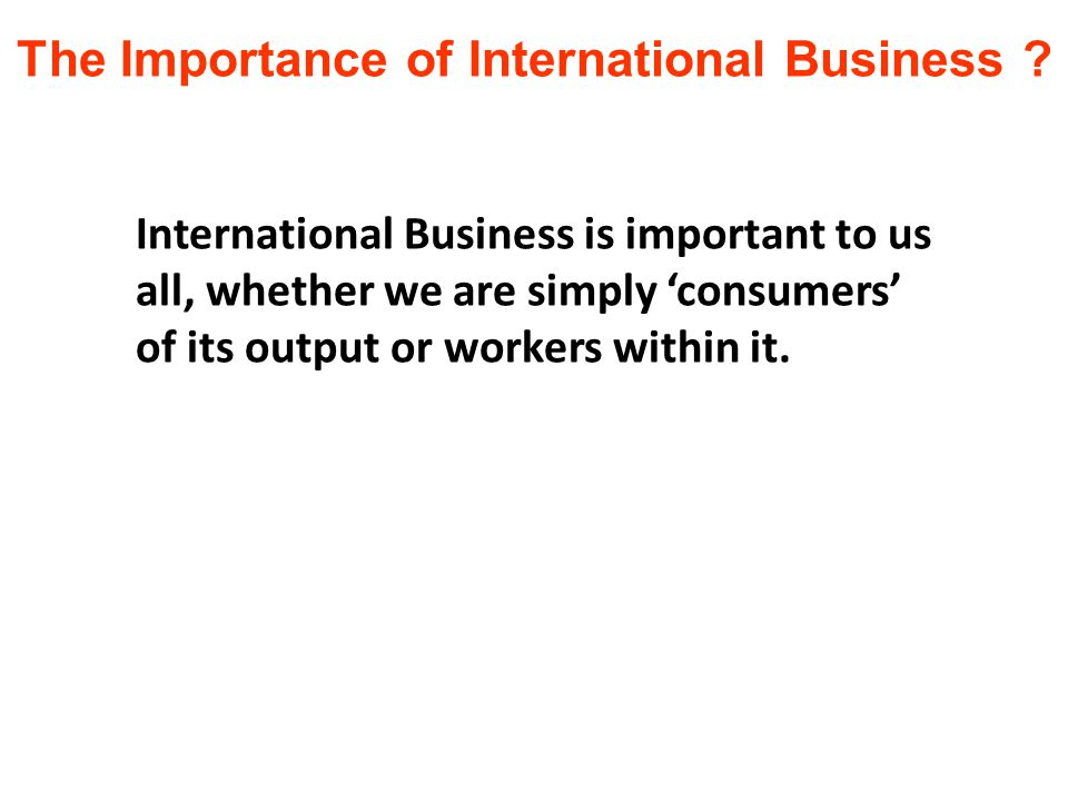 International Business is important to us all, whether we are simply 'consumers' of its output or workers within it.