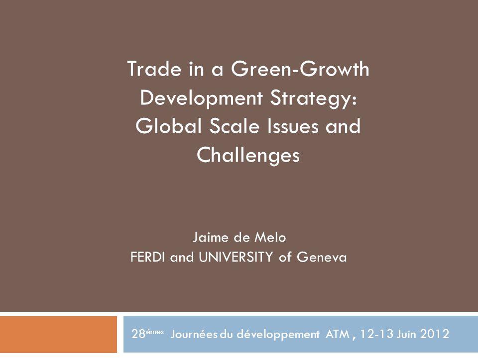 Jaime de Melo FERDI and UNIVERSITY of Geneva 28 èmes Journées du développement ATM, 12-13 Juin 2012 Trade in a Green-Growth Development Strategy: Global Scale Issues and Challenges