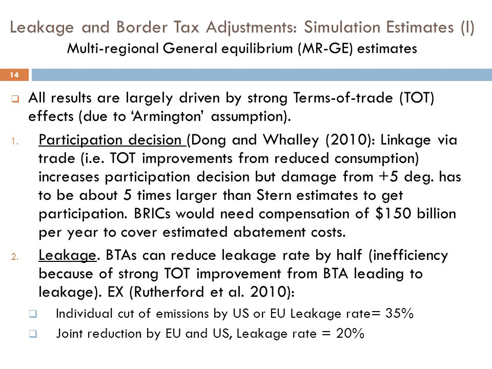 Leakage and Border Tax Adjustments: Simulation Estimates (I) Multi-regional General equilibrium (MR-GE) estimates 14  All results are largely driven by strong Terms-of-trade (TOT) effects (due to 'Armington' assumption).