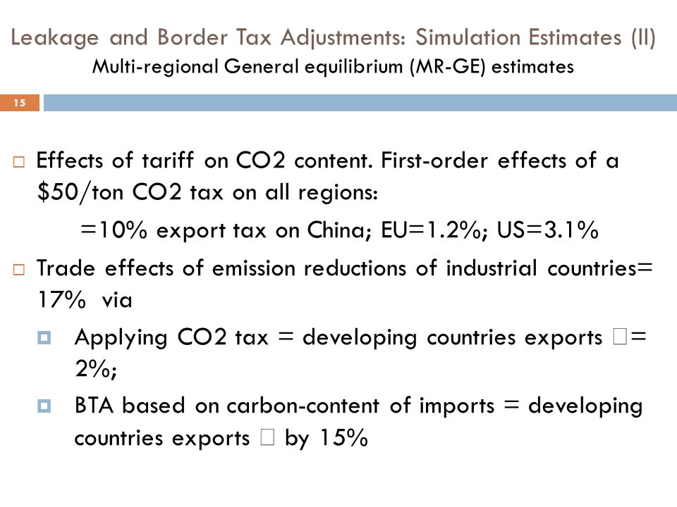 Leakage and Border Tax Adjustments: Simulation Estimates (II) Multi-regional General equilibrium (MR-GE) estimates 15  Effects of tariff on CO2 content.