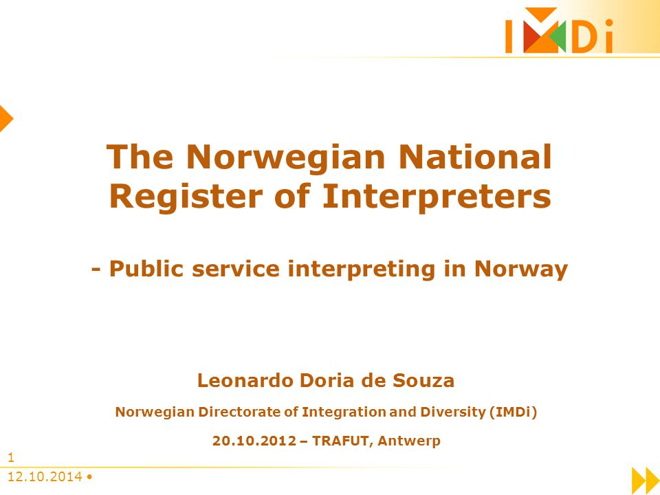 12.10.2014 1 The Norwegian National Register of Interpreters - Public service interpreting in Norway Leonardo Doria de Souza Norwegian Directorate of Integration and Diversity (IMDi) 20.10.2012 – TRAFUT, Antwerp