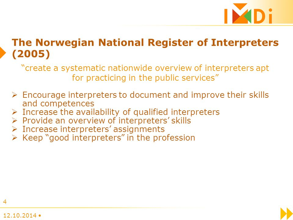 The Norwegian National Register of Interpreters (2005)  Encourage interpreters to document and improve their skills and competences  Increase the availability of qualified interpreters  Provide an overview of interpreters' skills  Increase interpreters' assignments  Keep good interpreters in the profession 12.10.2014 4 create a systematic nationwide overview of interpreters apt for practicing in the public services