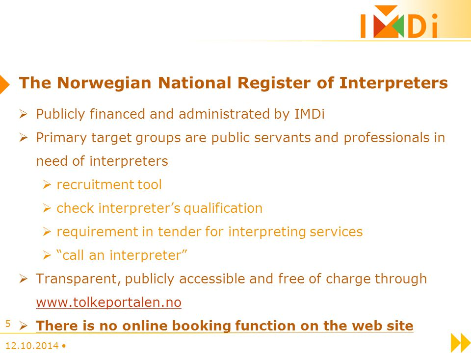 National Certification of Interpreters University of Oslo, 1997 - Oslo and Akershus University College of Applied Sciences (2013) Exam (no training) 181 certified in 22 languages Selection criteria: higher education entrance qualifications, 20 years of age Aim: to secure/guarantee that the [interpreter] service is of good quality The written exam (elimination) General language and terminology Realia Cut off score: 75 % The oral exam: Dialogue Monologue Ethics Cut off score: 85 % 12.10.2014 16