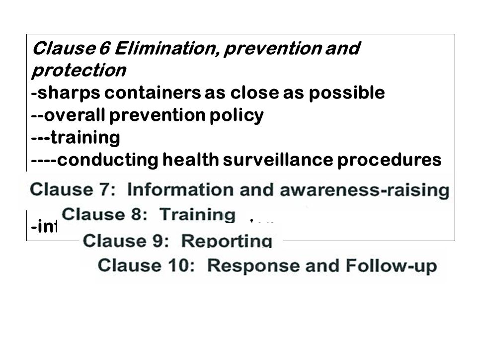 Clause 6 Elimination, prevention and protection -sharps containers as close as possible --overall prevention policy ---training ----conducting health surveillance procedures ---use of personal protective equipment --free of charge vaccination -information on vaccination