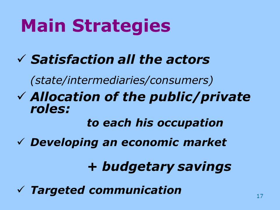 17 Satisfaction all the actors (state/intermediaries/consumers) Allocation of the public/private roles: to each his occupation Developing an economic market + budgetary savings Targeted communication Main Strategies