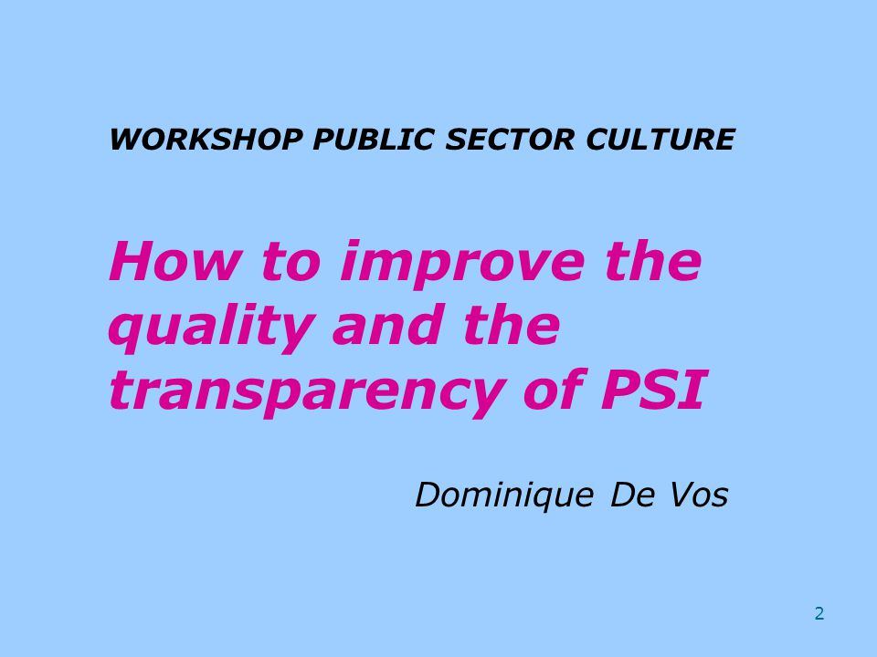 2 WORKSHOP PUBLIC SECTOR CULTURE How to improve the quality and the transparency of PSI Dominique De Vos