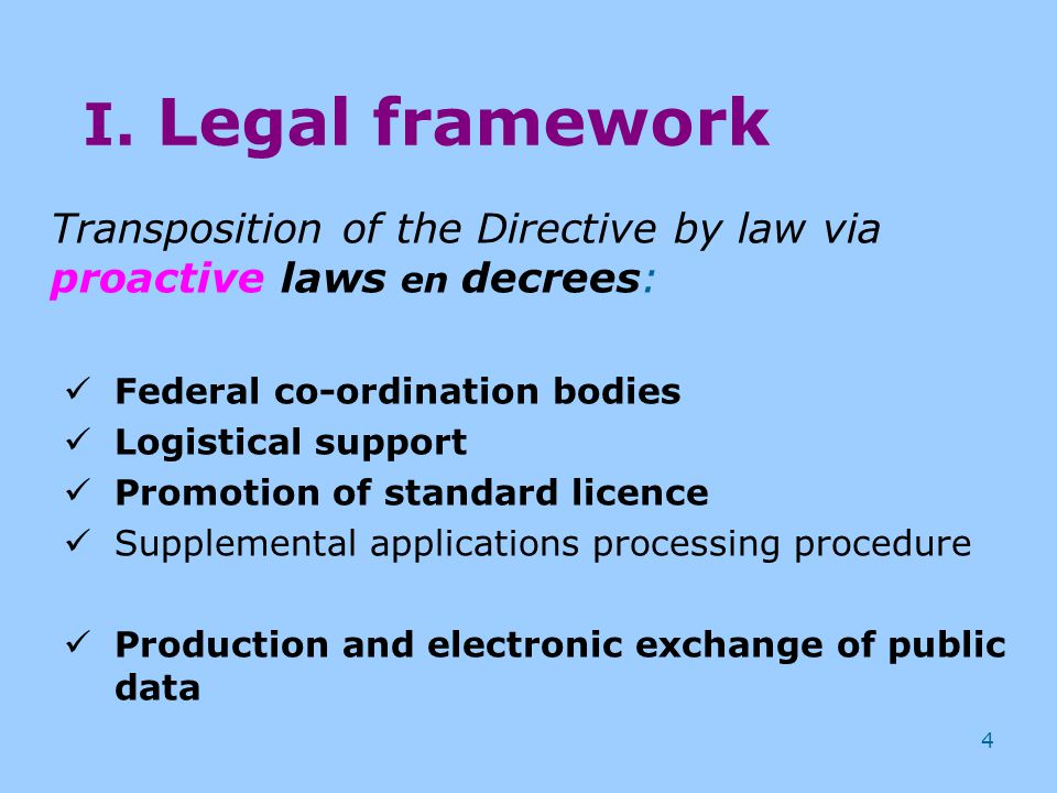 4 I. Legal framework Transposition of the Directive by law via proactive laws en decrees: Federal co-ordination bodies Logistical support Promotion of