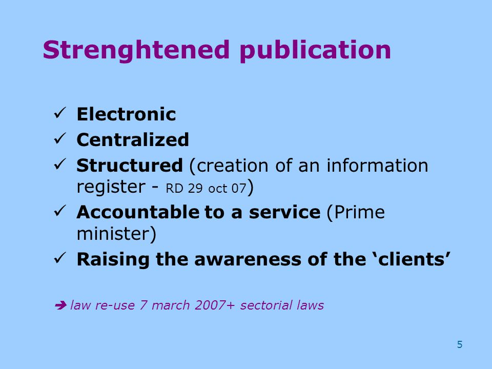 5 Strenghtened publication Electronic Centralized Structured (creation of an information register - RD 29 oct 07 ) Accountable to a service (Prime minister) Raising the awareness of the 'clients'  law re-use 7 march 2007+ sectorial laws