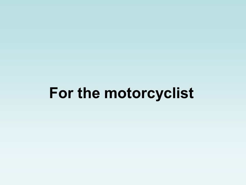 For the motorcyclist
