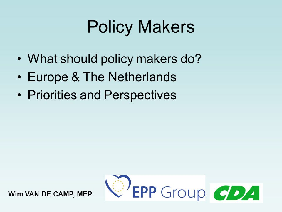 Policy Makers What should policy makers do? Europe & The Netherlands Priorities and Perspectives Wim VAN DE CAMP, MEP