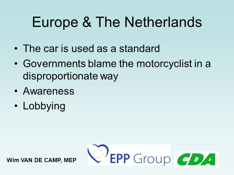 Priorities From car to motorcycle: both are important Balance: safety by motorcyclist, and safety for motorcyclist Ability to ride Creativity Wim VAN DE CAMP, MEP