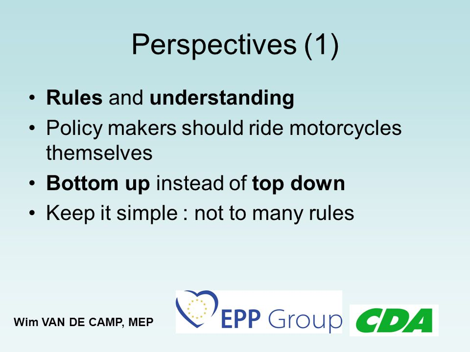 Perspectives (1) Rules and understanding Policy makers should ride motorcycles themselves Bottom up instead of top down Keep it simple : not to many r