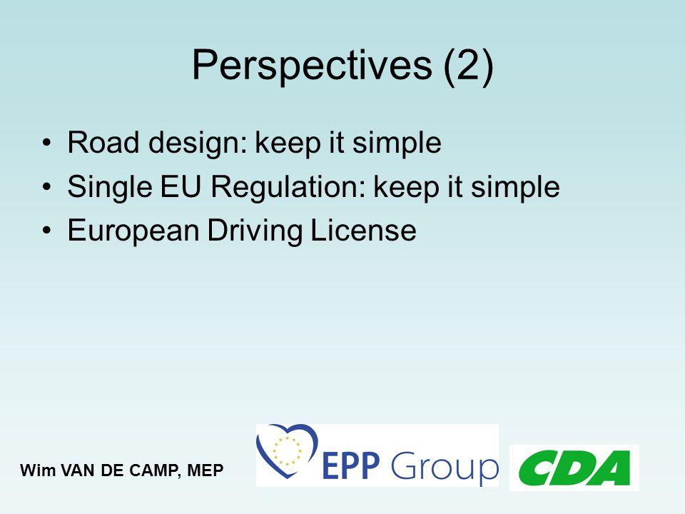 Perspectives (2) Road design: keep it simple Single EU Regulation: keep it simple European Driving License Wim VAN DE CAMP, MEP