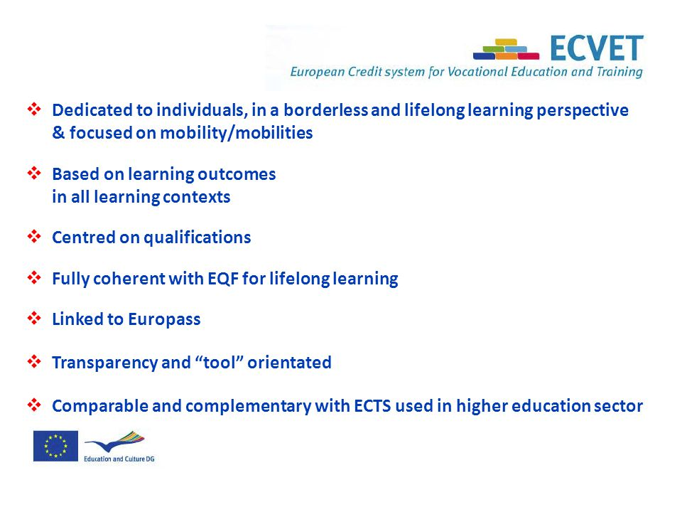  Dedicated to individuals, in a borderless and lifelong learning perspective & focused on mobility/mobilities  Based on learning outcomes in all learning contexts  Centred on qualifications  Fully coherent with EQF for lifelong learning  Linked to Europass  Transparency and tool orientated  Comparable and complementary with ECTS used in higher education sector